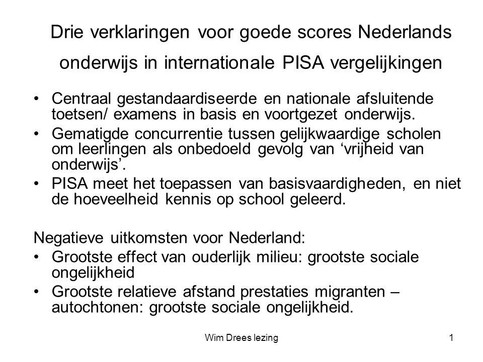 Wim Drees lezing1 Drie verklaringen voor goede scores Nederlands onderwijs in internationale PISA vergelijkingen •Centraal gestandaardiseerde en nationale afsluitende toetsen/ examens in basis en voortgezet onderwijs.