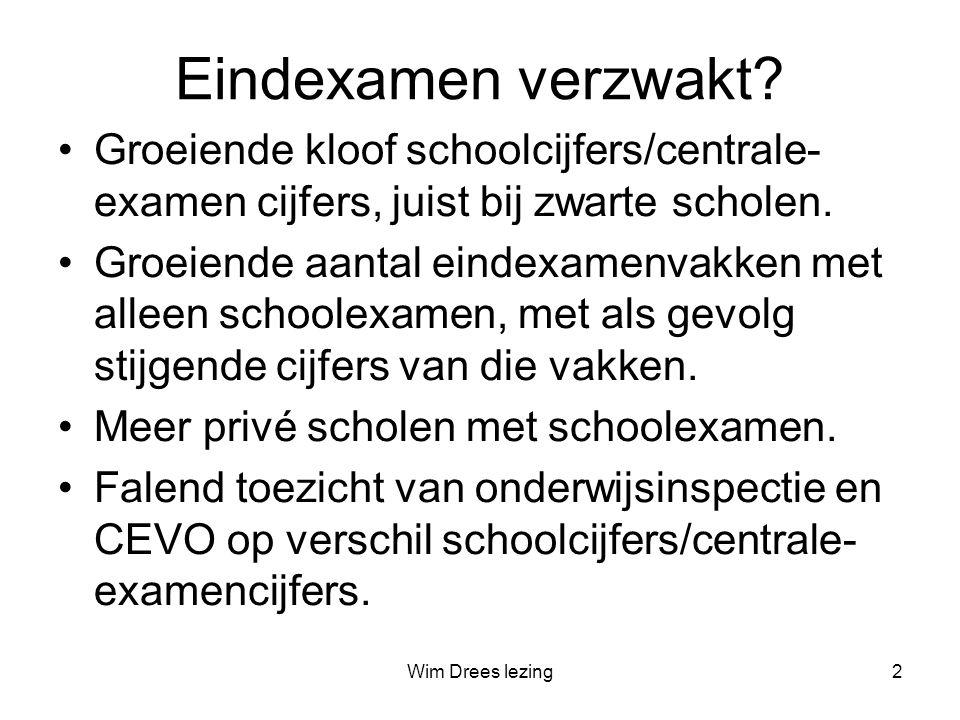 Wim Drees lezing2 Eindexamen verzwakt? •Groeiende kloof schoolcijfers/centrale- examen cijfers, juist bij zwarte scholen. •Groeiende aantal eindexamen