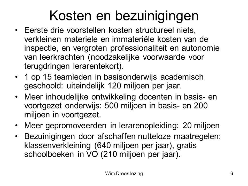 Wim Drees lezing6 Kosten en bezuinigingen •Eerste drie voorstellen kosten structureel niets, verkleinen materiele en immateriële kosten van de inspectie, en vergroten professionaliteit en autonomie van leerkrachten (noodzakelijke voorwaarde voor terugdringen lerarentekort).