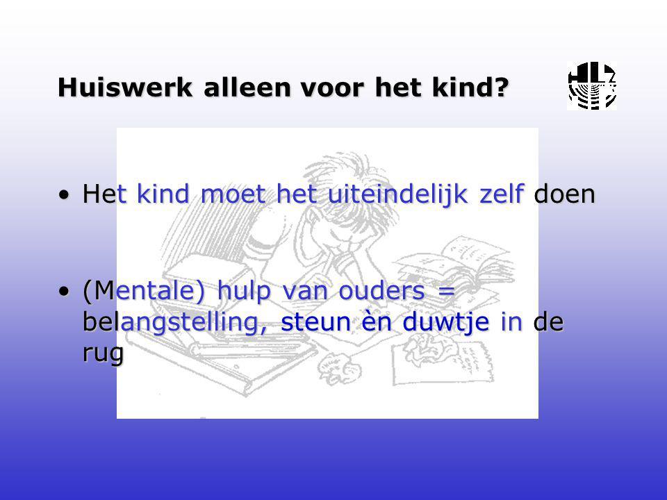 Huiswerk alleen voor het kind? •Het kind moet het uiteindelijk zelf doen •(Mentale) hulp van ouders = belangstelling, steun èn duwtje in de rug