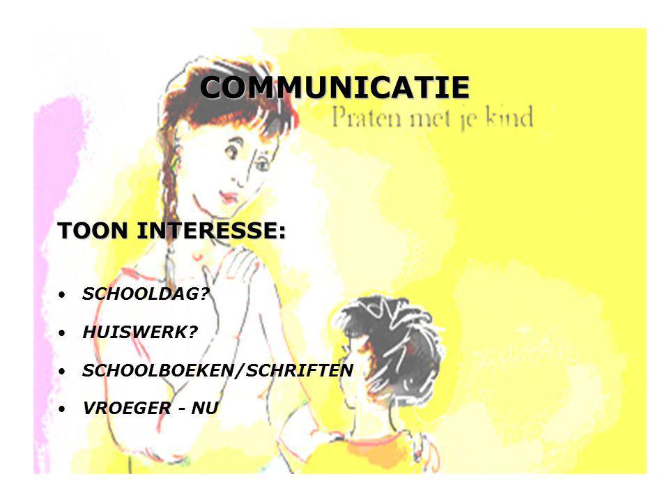 COMMUNICATIE TOON INTERESSE: •SCHOOLDAG? •HUISWERK? •SCHOOLBOEKEN/SCHRIFTEN •VROEGER - NU