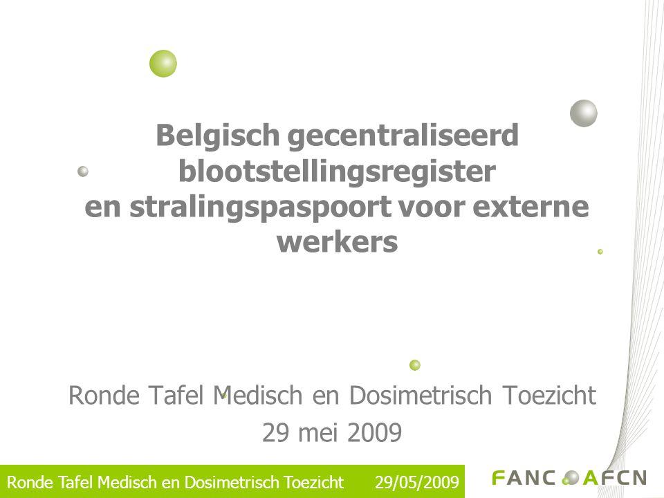 Ronde Tafel Medisch en Dosimetrisch Toezicht 29/05/2009 Reglementaire context •Europese Richtlijnen –EURATOM 96/29 : Basisnormen –EURATOM 90/641 : Externe werkers •België –KB 25/04/1997 (FOD WASO) –KB 20/07/2001 (FANC)