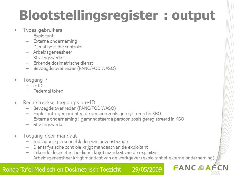Ronde Tafel Medisch en Dosimetrisch Toezicht 29/05/2009 Blootstellingsregister : output •Types gebruikers –Exploitant –Externe onderneming –Dienst fys