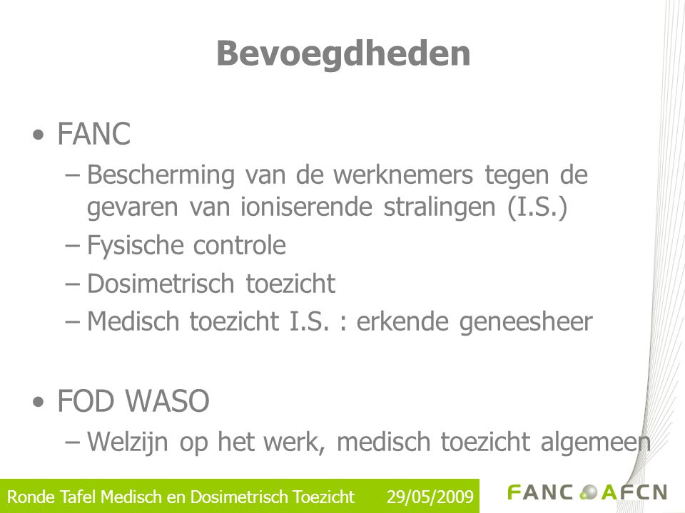 Ronde Tafel Medisch en Dosimetrisch Toezicht 29/05/2009 Bevoegdheden •FANC –Bescherming van de werknemers tegen de gevaren van ioniserende stralingen