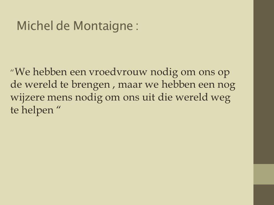 Michel de Montaigne : We hebben een vroedvrouw nodig om ons op de wereld te brengen, maar we hebben een nog wijzere mens nodig om ons uit die wereld weg te helpen