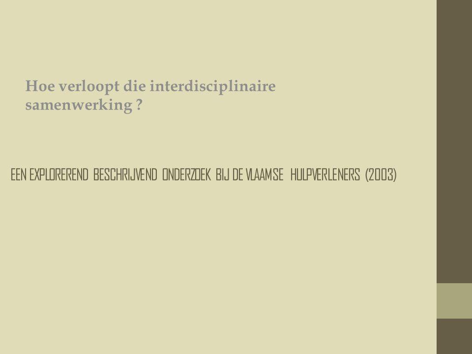 EEN EXPLOREREND BESCHRIJVEND ONDERZOEK BIJ DE VLAAMSE HULPVERLENERS (2003) Hoe verloopt die interdisciplinaire samenwerking ?