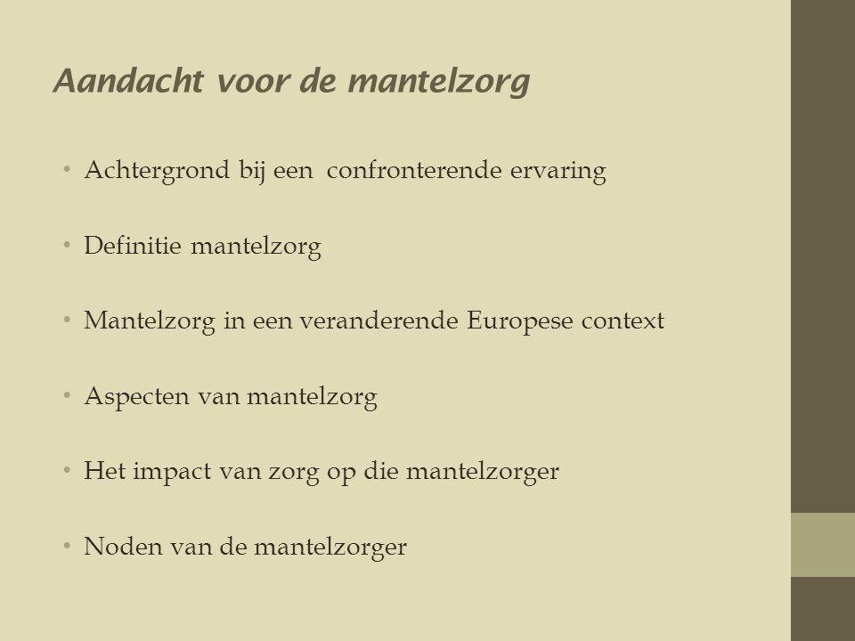 Aandacht voor de mantelzorg • Achtergrond bij een confronterende ervaring • Definitie mantelzorg • Mantelzorg in een veranderende Europese context • Aspecten van mantelzorg • Het impact van zorg op die mantelzorger • Noden van de mantelzorger