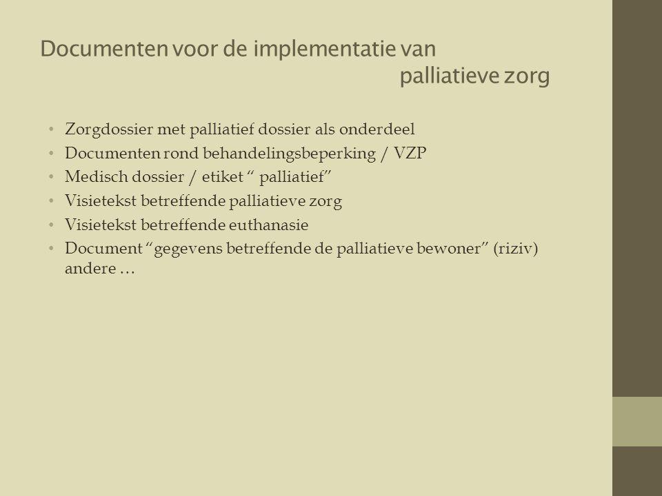 Documenten voor de implementatie van palliatieve zorg • Zorgdossier met palliatief dossier als onderdeel • Documenten rond behandelingsbeperking / VZP • Medisch dossier / etiket palliatief • Visietekst betreffende palliatieve zorg • Visietekst betreffende euthanasie • Document gegevens betreffende de palliatieve bewoner (riziv) andere …