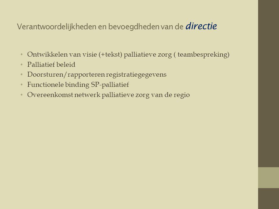 Verantwoordelijkheden en bevoegdheden van de directie • Ontwikkelen van visie (+tekst) palliatieve zorg ( teambespreking) • Palliatief beleid • Doorsturen/rapporteren registratiegegevens • Functionele binding SP-palliatief • Overeenkomst netwerk palliatieve zorg van de regio