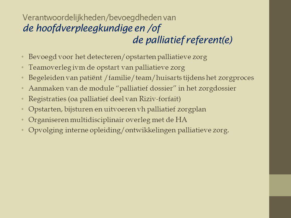 Verantwoordelijkheden/bevoegdheden van de hoofdverpleegkundige en /of de palliatief referent(e) • Bevoegd voor het detecteren/opstarten palliatieve zorg • Teamoverleg ivm de opstart van palliatieve zorg • Begeleiden van patiënt /familie/team/huisarts tijdens het zorgproces • Aanmaken van de module palliatief dossier in het zorgdossier • Registraties (oa palliatief deel van Riziv-forfait) • Opstarten, bijsturen en uitvoeren vh palliatief zorgplan • Organiseren multidisciplinair overleg met de HA • Opvolging interne opleiding/ontwikkelingen palliatieve zorg.