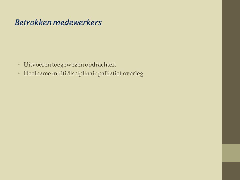 Betrokken medewerkers • Uitvoeren toegewezen opdrachten • Deelname multidisciplinair palliatief overleg