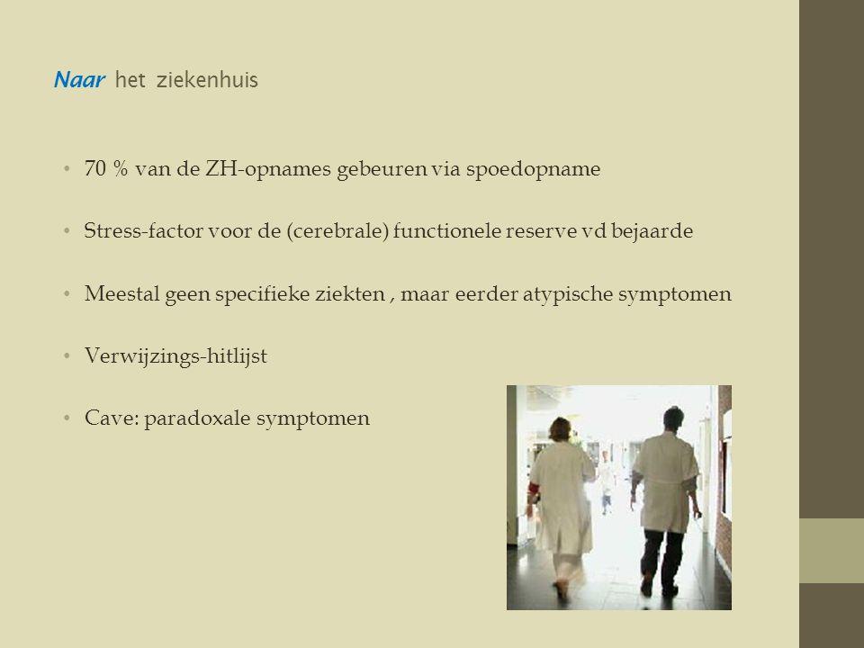 Naar het ziekenhuis • 70 % van de ZH-opnames gebeuren via spoedopname • Stress-factor voor de (cerebrale) functionele reserve vd bejaarde • Meestal geen specifieke ziekten, maar eerder atypische symptomen • Verwijzings-hitlijst • Cave: paradoxale symptomen