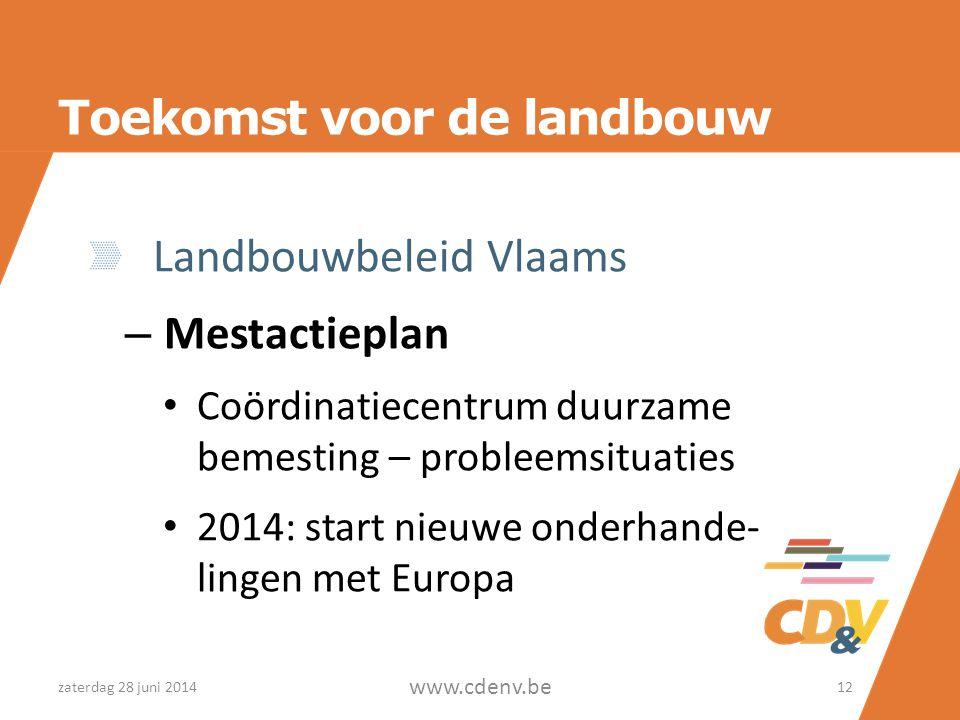 Toekomst voor de landbouw Landbouwbeleid Vlaams – Mestactieplan • Coördinatiecentrum duurzame bemesting – probleemsituaties • 2014: start nieuwe onderhande- lingen met Europa zaterdag 28 juni 2014 www.cdenv.be 12
