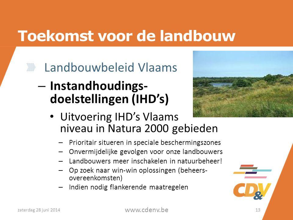 Toekomst voor de landbouw Landbouwbeleid Vlaams – Instandhoudings- doelstellingen (IHD's) • Uitvoering IHD's Vlaams niveau in Natura 2000 gebieden – Prioritair situeren in speciale beschermingszones – Onvermijdelijke gevolgen voor onze landbouwers – Landbouwers meer inschakelen in natuurbeheer.