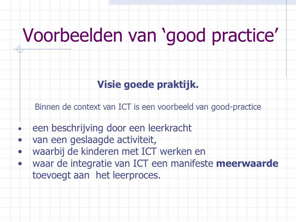Voorbeelden van 'good practice' Visie goede praktijk. Binnen de context van ICT is een voorbeeld van good-practice • een beschrijving door een leerkra