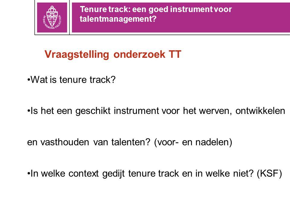 Vraagstelling onderzoek TT •Wat is tenure track? •Is het een geschikt instrument voor het werven, ontwikkelen en vasthouden van talenten? (voor- en na