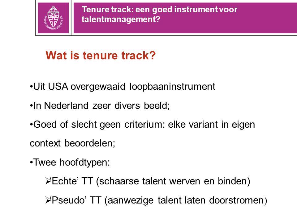 Wat is tenure track? •Uit USA overgewaaid loopbaaninstrument •In Nederland zeer divers beeld; •Goed of slecht geen criterium: elke variant in eigen co
