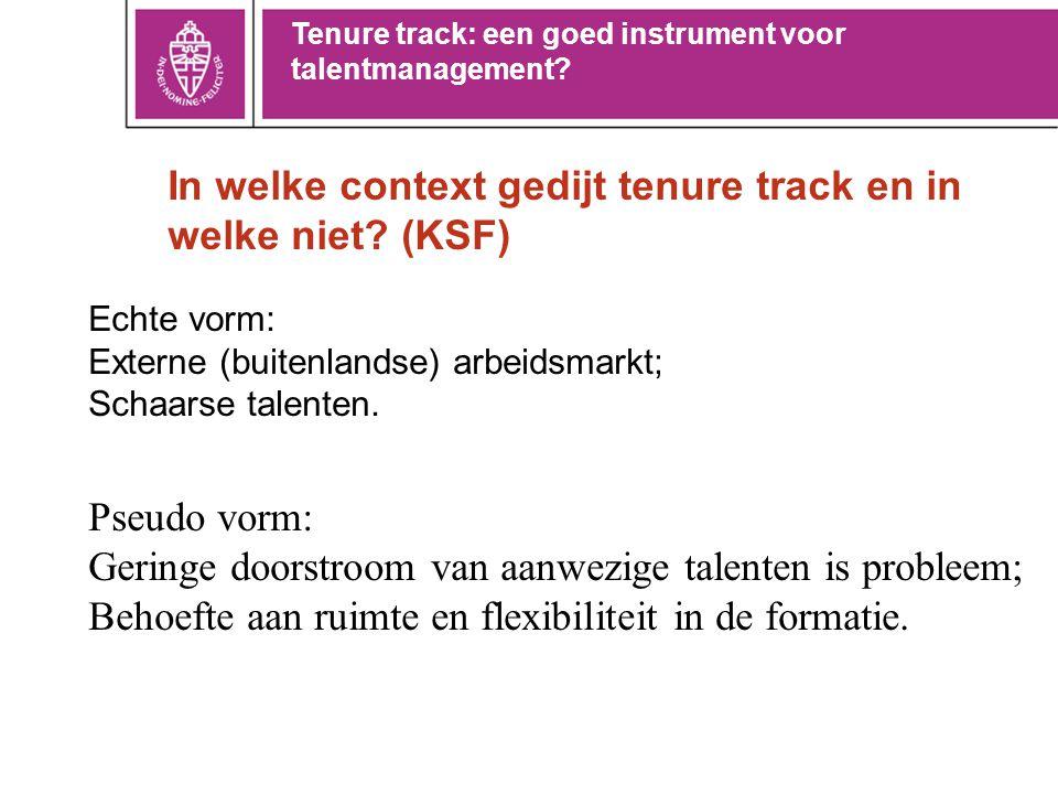 In welke context gedijt tenure track en in welke niet? (KSF) Echte vorm: Externe (buitenlandse) arbeidsmarkt; Schaarse talenten. Pseudo vorm: Geringe