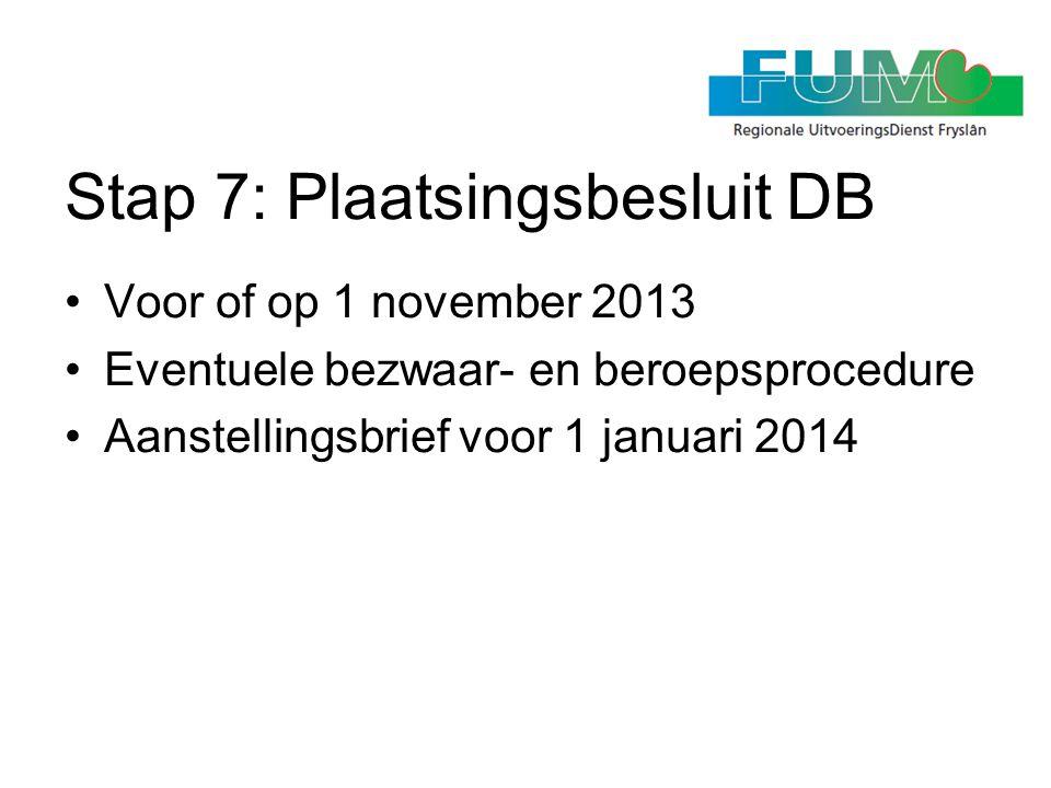 Stap 7: Plaatsingsbesluit DB •Voor of op 1 november 2013 •Eventuele bezwaar- en beroepsprocedure •Aanstellingsbrief voor 1 januari 2014