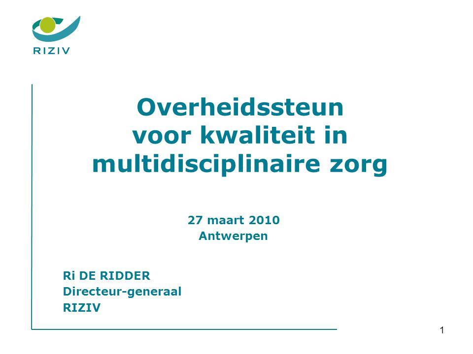 1 Overheidssteun voor kwaliteit in multidisciplinaire zorg 27 maart 2010 Antwerpen Ri DE RIDDER Directeur-generaal RIZIV