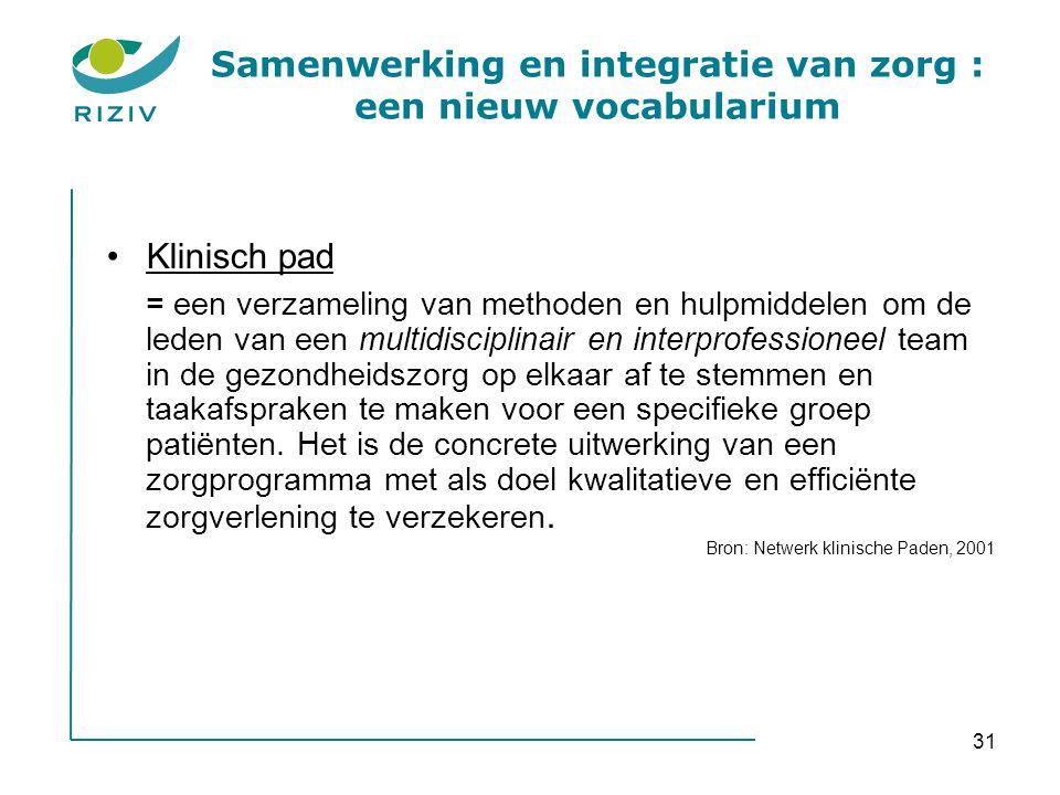 31 Samenwerking en integratie van zorg : een nieuw vocabularium •Klinisch pad = een verzameling van methoden en hulpmiddelen om de leden van een multi