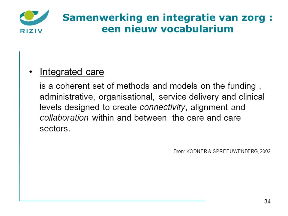 34 Samenwerking en integratie van zorg : een nieuw vocabularium •Integrated care is a coherent set of methods and models on the funding, administrativ