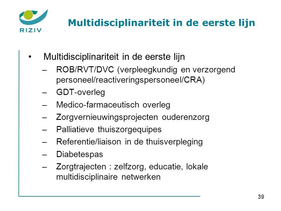 39 Multidisciplinariteit in de eerste lijn •Multidisciplinariteit in de eerste lijn –ROB/RVT/DVC (verpleegkundig en verzorgend personeel/reactiveringspersoneel/CRA) –GDT-overleg –Medico-farmaceutisch overleg –Zorgvernieuwingsprojecten ouderenzorg –Palliatieve thuiszorgequipes –Referentie/liaison in de thuisverpleging –Diabetespas –Zorgtrajecten : zelfzorg, educatie, lokale multidisciplinaire netwerken