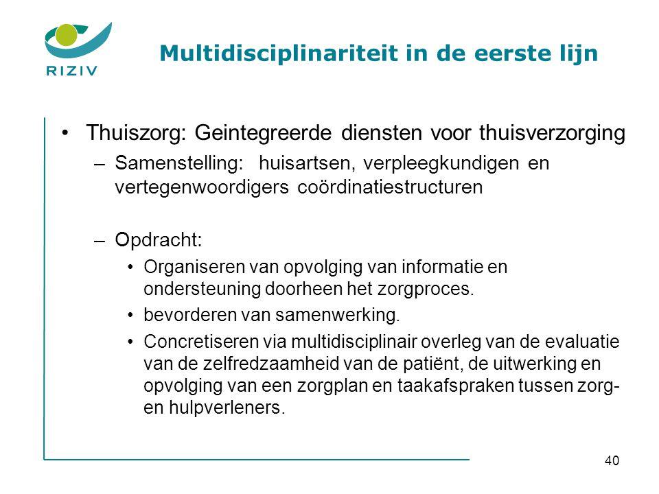 40 Multidisciplinariteit in de eerste lijn •Thuiszorg: Geintegreerde diensten voor thuisverzorging –Samenstelling: huisartsen, verpleegkundigen en ver