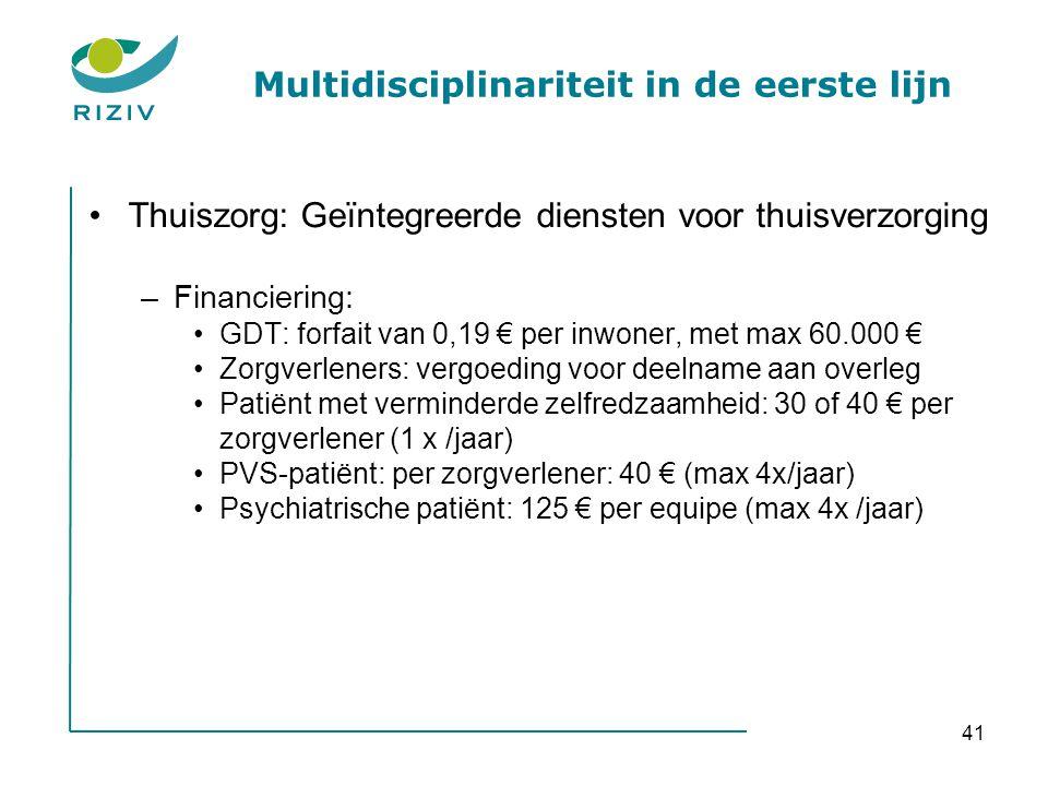 41 Multidisciplinariteit in de eerste lijn •Thuiszorg: Geïntegreerde diensten voor thuisverzorging –Financiering: •GDT: forfait van 0,19 € per inwoner, met max 60.000 € •Zorgverleners: vergoeding voor deelname aan overleg •Patiënt met verminderde zelfredzaamheid: 30 of 40 € per zorgverlener (1 x /jaar) •PVS-patiënt: per zorgverlener: 40 € (max 4x/jaar) •Psychiatrische patiënt: 125 € per equipe (max 4x /jaar)