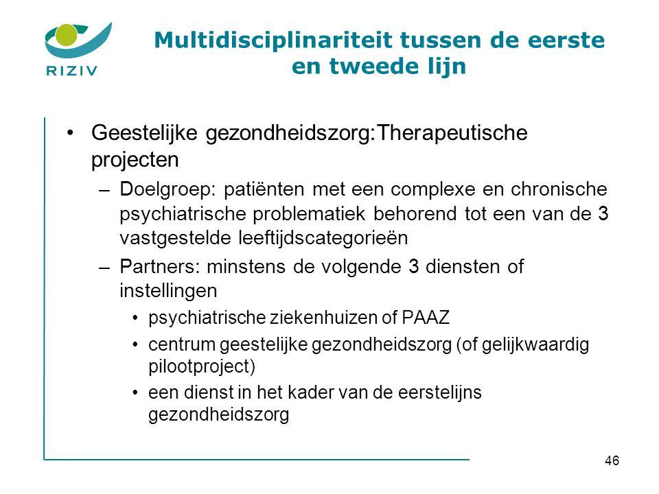 46 Multidisciplinariteit tussen de eerste en tweede lijn •Geestelijke gezondheidszorg:Therapeutische projecten –Doelgroep: patiënten met een complexe