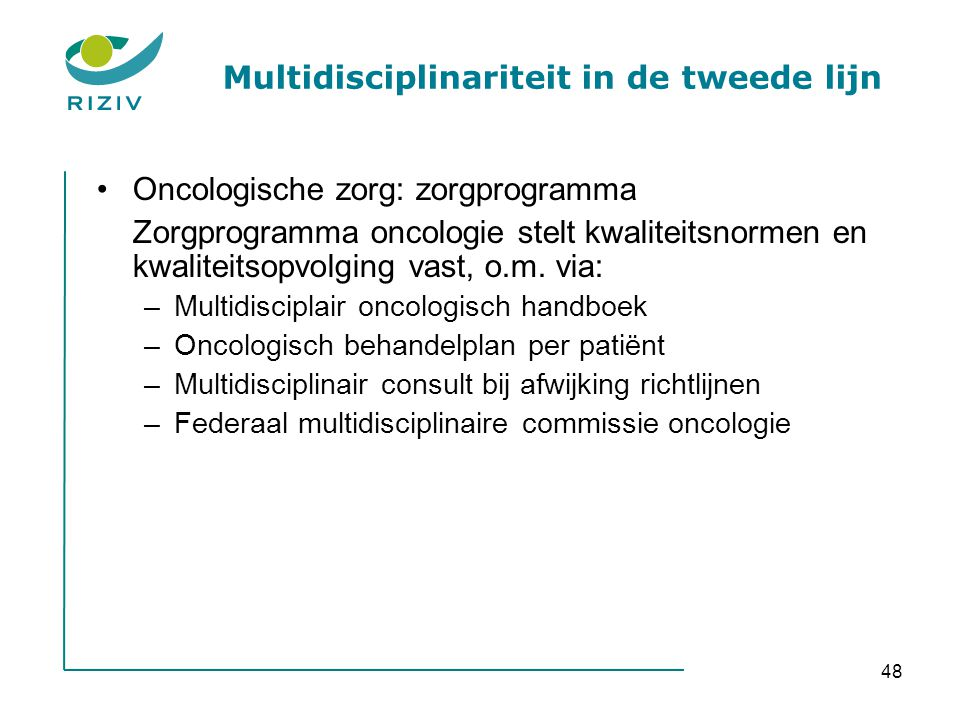48 Multidisciplinariteit in de tweede lijn •Oncologische zorg: zorgprogramma Zorgprogramma oncologie stelt kwaliteitsnormen en kwaliteitsopvolging vast, o.m.