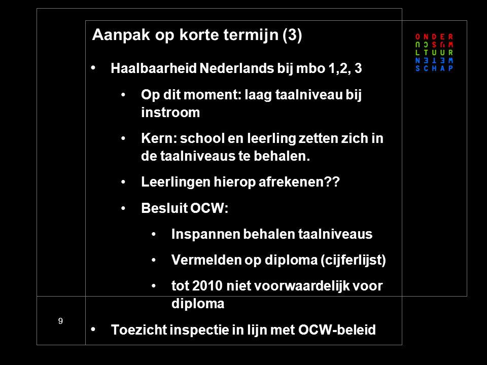 9 Aanpak op korte termijn (3) • Haalbaarheid Nederlands bij mbo 1,2, 3 •Op dit moment: laag taalniveau bij instroom •Kern: school en leerling zetten zich in de taalniveaus te behalen.