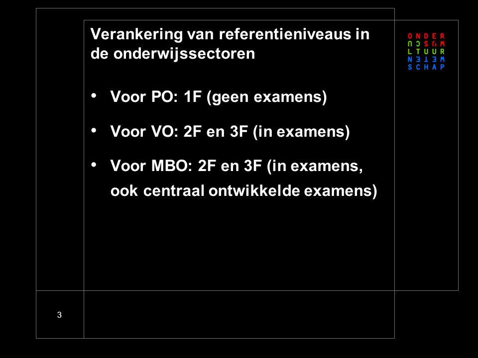 3 Verankering van referentieniveaus in de onderwijssectoren • Voor PO: 1F (geen examens) • Voor VO: 2F en 3F (in examens) • Voor MBO: 2F en 3F (in examens, ook centraal ontwikkelde examens)
