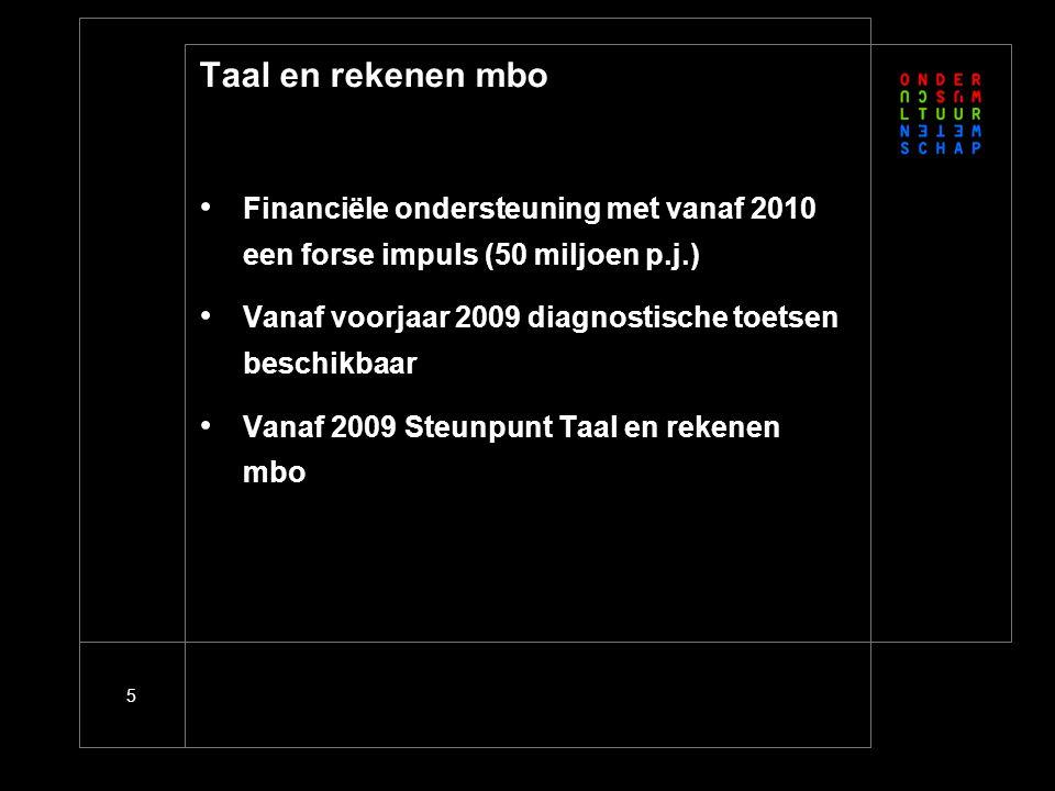 5 Taal en rekenen mbo • Financiële ondersteuning met vanaf 2010 een forse impuls (50 miljoen p.j.) • Vanaf voorjaar 2009 diagnostische toetsen beschikbaar • Vanaf 2009 Steunpunt Taal en rekenen mbo