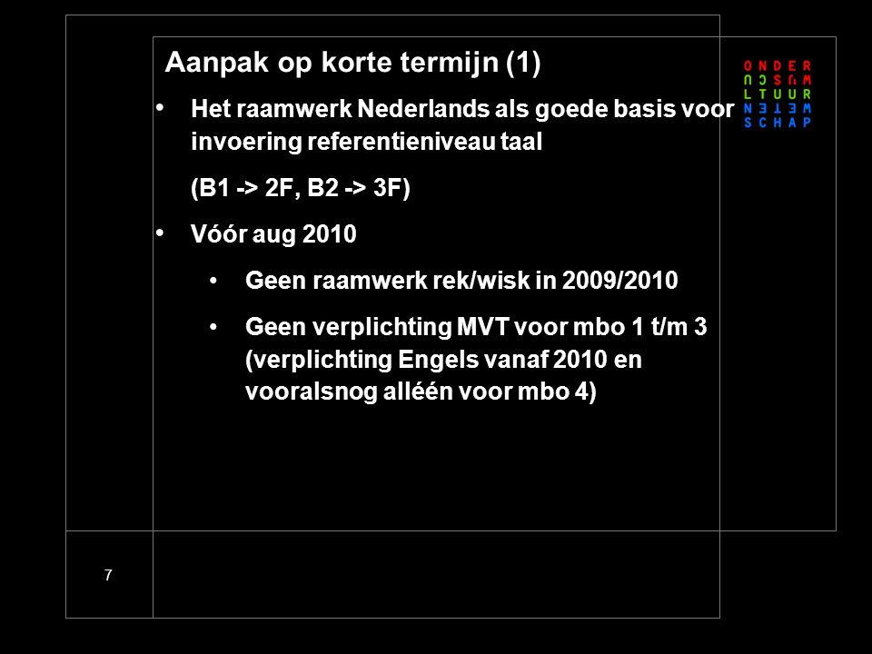 7 Aanpak op korte termijn (1) • Het raamwerk Nederlands als goede basis voor invoering referentieniveau taal (B1 -> 2F, B2 -> 3F) • Vóór aug 2010 •Geen raamwerk rek/wisk in 2009/2010 •Geen verplichting MVT voor mbo 1 t/m 3 (verplichting Engels vanaf 2010 en vooralsnog alléén voor mbo 4)
