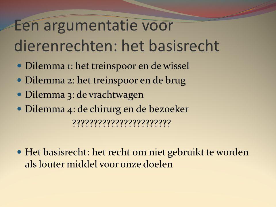 Een argumentatie voor dierenrechten: het basisrecht  Dilemma 1: het treinspoor en de wissel  Dilemma 2: het treinspoor en de brug  Dilemma 3: de vrachtwagen  Dilemma 4: de chirurg en de bezoeker .