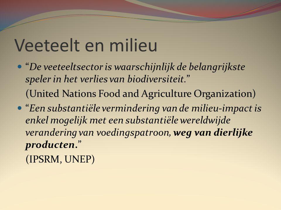 Veeteelt en milieu  De veeteeltsector is waarschijnlijk de belangrijkste speler in het verlies van biodiversiteit. (United Nations Food and Agriculture Organization)  Een substantiële vermindering van de milieu-impact is enkel mogelijk met een substantiële wereldwijde verandering van voedingspatroon, weg van dierlijke producten. (IPSRM, UNEP)