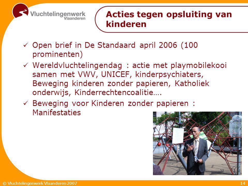 14© Vluchtelingenwerk Vlaanderen 2007 Acties tegen opsluiting van kinderen  Open brief in De Standaard april 2006 (100 prominenten)  Wereldvluchtelingendag : actie met playmobilekooi samen met VWV, UNICEF, kinderpsychiaters, Beweging kinderen zonder papieren, Katholiek onderwijs, Kinderrechtencoalitie….