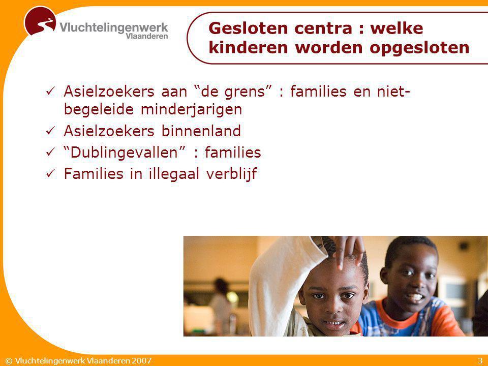 3© Vluchtelingenwerk Vlaanderen 2007 Gesloten centra : welke kinderen worden opgesloten  Asielzoekers aan de grens : families en niet- begeleide minderjarigen  Asielzoekers binnenland  Dublingevallen : families  Families in illegaal verblijf