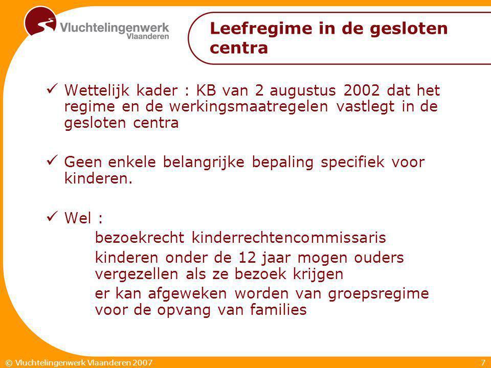 7© Vluchtelingenwerk Vlaanderen 2007 Leefregime in de gesloten centra  Wettelijk kader : KB van 2 augustus 2002 dat het regime en de werkingsmaatregelen vastlegt in de gesloten centra  Geen enkele belangrijke bepaling specifiek voor kinderen.