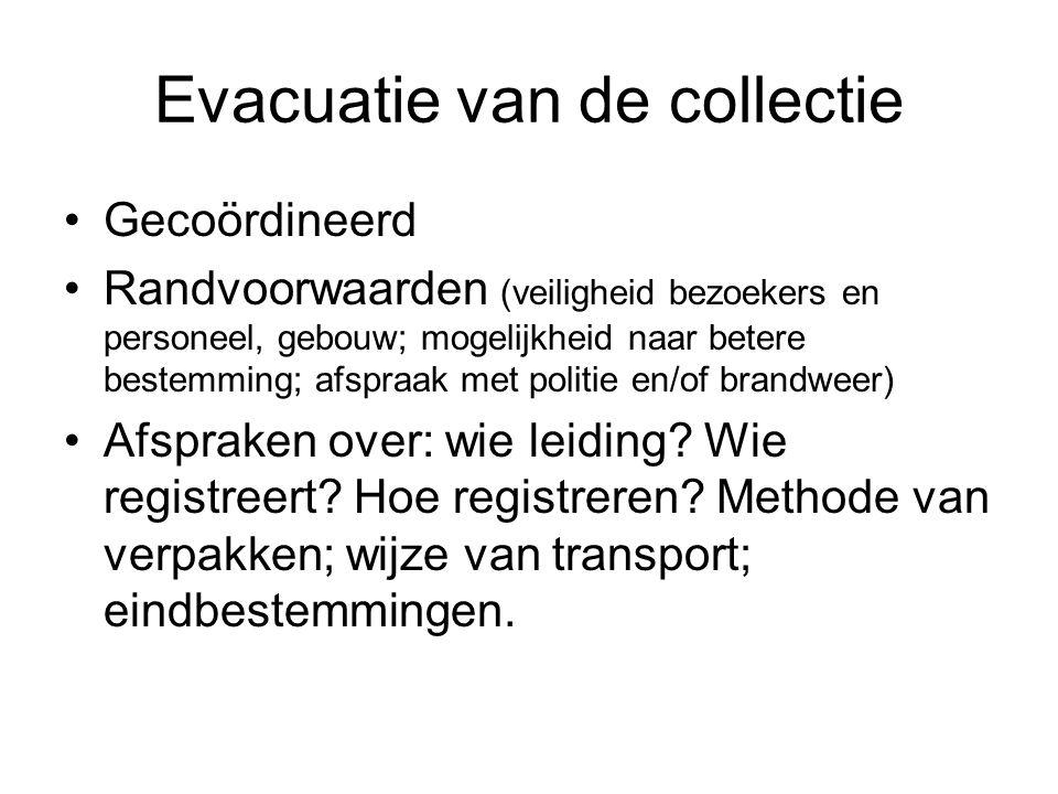 Evacuatie van de collectie •Gecoördineerd •Randvoorwaarden (veiligheid bezoekers en personeel, gebouw; mogelijkheid naar betere bestemming; afspraak m