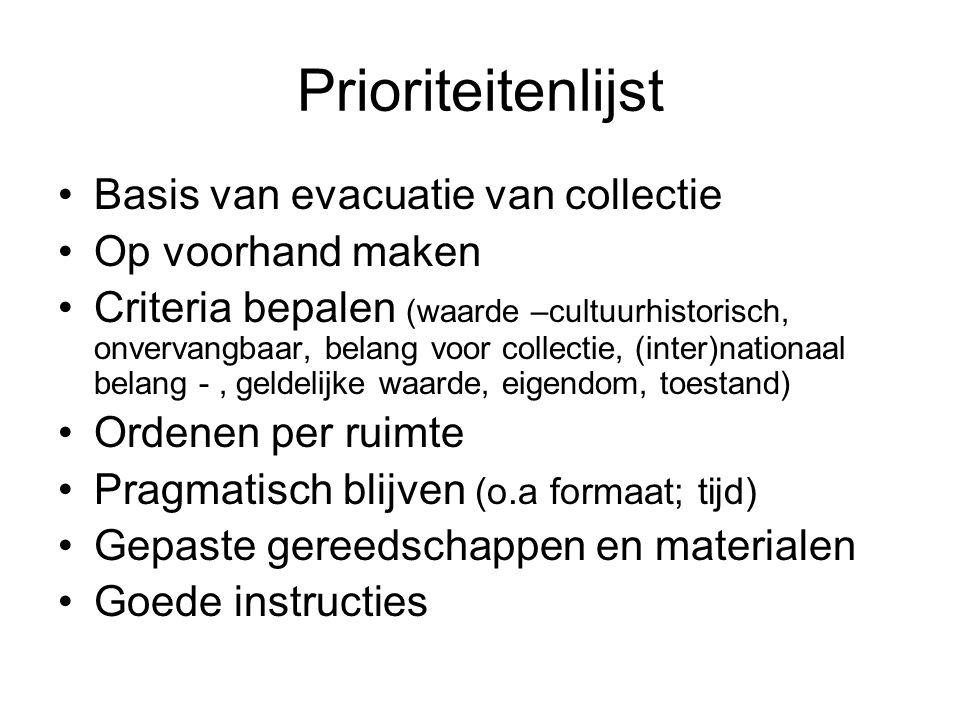 Prioriteitenlijst •Basis van evacuatie van collectie •Op voorhand maken •Criteria bepalen (waarde –cultuurhistorisch, onvervangbaar, belang voor colle