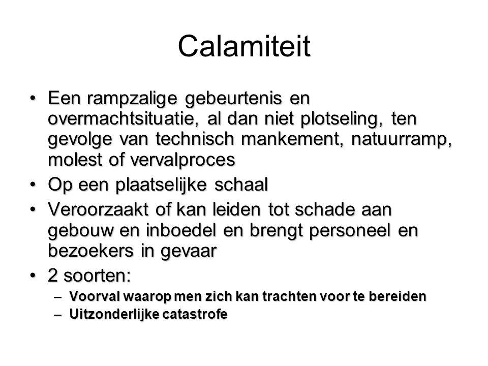 Calamiteit •Een rampzalige gebeurtenis en overmachtsituatie, al dan niet plotseling, ten gevolge van technisch mankement, natuurramp, molest of verval