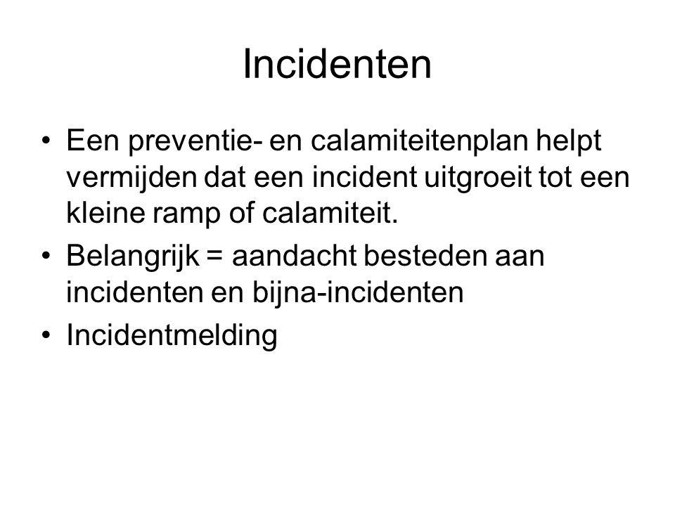 Incidenten •Een preventie- en calamiteitenplan helpt vermijden dat een incident uitgroeit tot een kleine ramp of calamiteit. •Belangrijk = aandacht be
