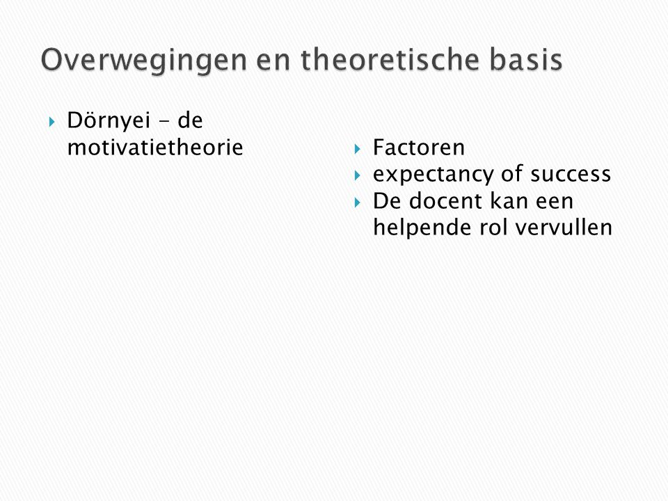  Dörnyei - de motivatietheorie  Factoren  expectancy of success  De docent kan een helpende rol vervullen
