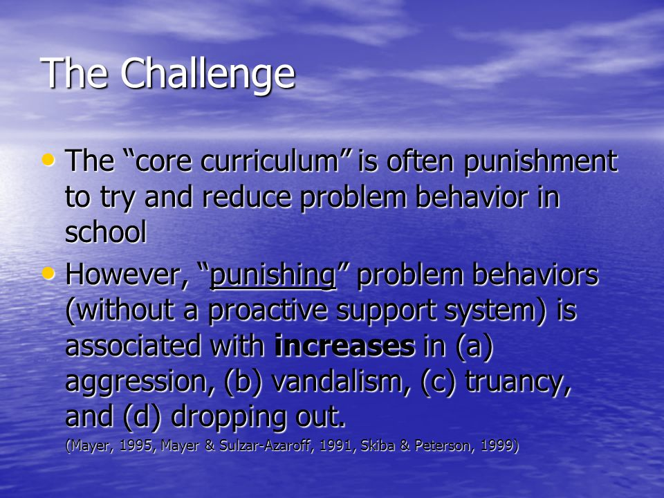 "The Challenge • The ""core curriculum"" is often punishment to try and reduce problem behavior in school • However, ""punishing"" problem behaviors (witho"