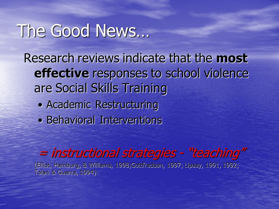 The Good News… Research reviews indicate that the most effective responses to school violence are Social Skills Training •Academic Restructuring •Beha