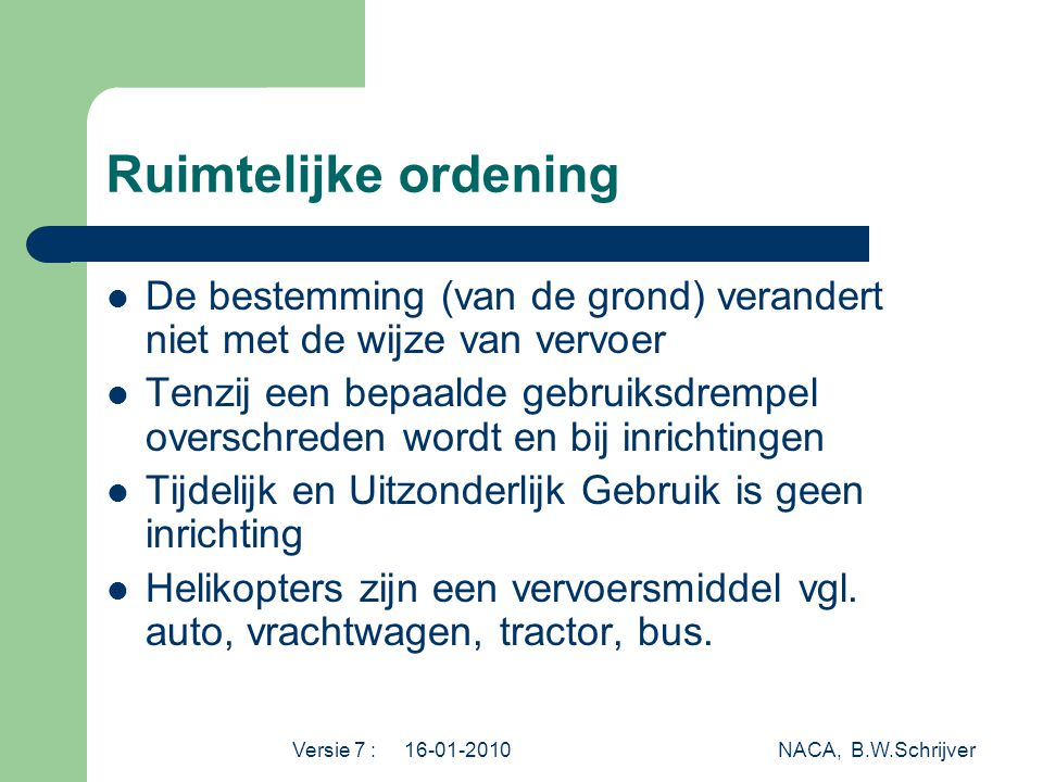 Versie 7 : 16-01-2010 NACA, B.W.Schrijver Ruimtelijke ordening  De bestemming (van de grond) verandert niet met de wijze van vervoer  Tenzij een bepaalde gebruiksdrempel overschreden wordt en bij inrichtingen  Tijdelijk en Uitzonderlijk Gebruik is geen inrichting  Helikopters zijn een vervoersmiddel vgl.