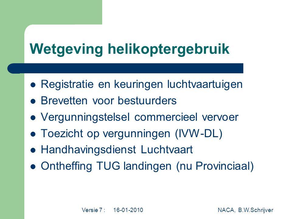 Versie 7 : 16-01-2010 NACA, B.W.Schrijver Wetgeving helikoptergebruik  Registratie en keuringen luchtvaartuigen  Brevetten voor bestuurders  Vergunningstelsel commercieel vervoer  Toezicht op vergunningen (IVW-DL)  Handhavingsdienst Luchtvaart  Ontheffing TUG landingen (nu Provinciaal)