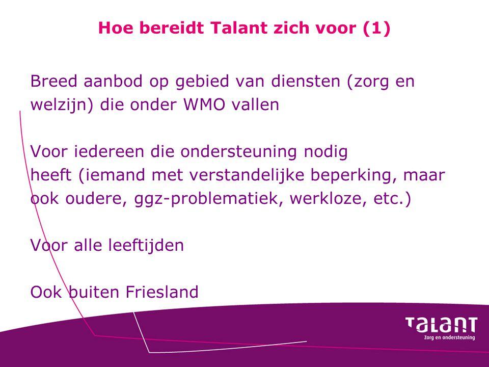Hoe bereidt Talant zich voor (1) Breed aanbod op gebied van diensten (zorg en welzijn) die onder WMO vallen Voor iedereen die ondersteuning nodig heef